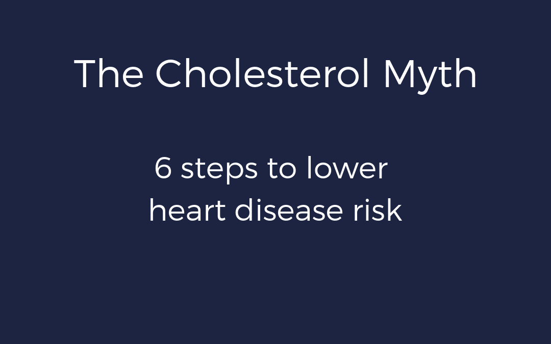 The Cholesterol Myth – 6 Steps to Lower Heart Disease Risk